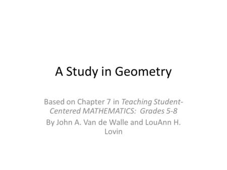 A Study in Geometry Based on Chapter 7 in Teaching Student- Centered MATHEMATICS: Grades 5-8 By John A. Van de Walle and LouAnn H. Lovin.