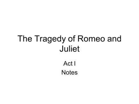 The Tragedy of Romeo and Juliet Act I Notes. Act I. scene i Setting: Verona, Italy – Sunday Morning Conflict: House of Capulet & House of Montague are.