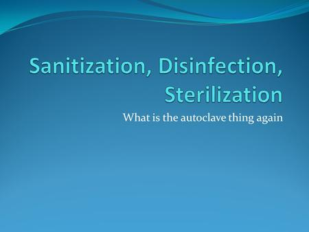 What is the autoclave thing again. Sanitization: fancy word for Cleaning Removing of foreign material Dirt, body fluids, lubricants Using detergents,