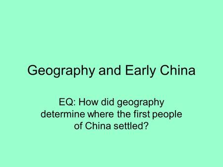 Geography and Early China EQ: How did geography determine where the first people of China settled?
