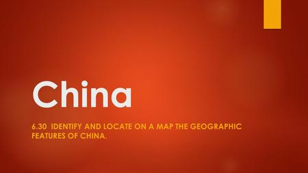 6.30 Identify and locate on a map the geographic features of china.