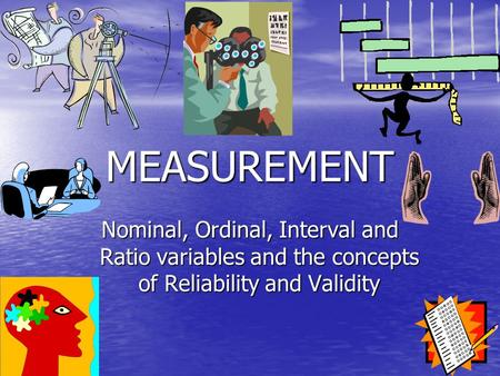 MEASUREMENT Nominal, Ordinal, Interval and Ratio variables and the concepts of Reliability and Validity.