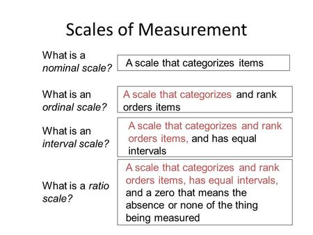 Scales of Measurement What is a nominal scale? A scale that categorizes items What is an ordinal scale? A scale that categorizes and rank orders items.