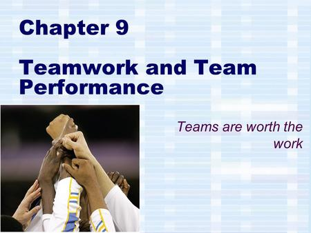 Chapter 9 Teamwork and Team Performance Teams are worth the work.