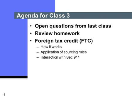 1 Open questions from last class Review homework Foreign tax credit (FTC) –How it works –Application of sourcing rules –Interaction with Sec 911 Agenda.