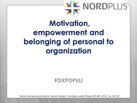 "Motivation, empowerment and belonging of personal to organization FOXPOPULI "" Social entrepreneurship for social change"", Nordplus adult Project ID AD-2012_1a-30159."