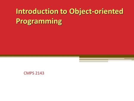 Introduction to Object-oriented Programming Introduction to Object-oriented Programming CMPS 2143.