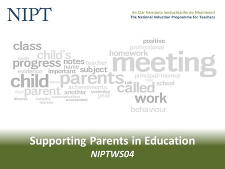 Supporting Parents in Education NIPTWS04. Supporting Parents in Education Working together in the workshops will involve… Confidentiality Participation.
