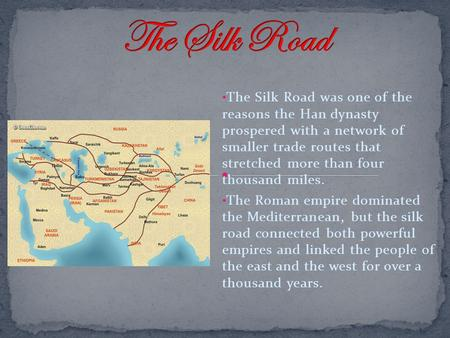 The Silk Road The Silk Road was one of the reasons the Han dynasty prospered with a network of smaller trade routes that stretched more than four.