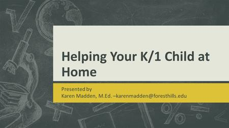 Helping Your K/1 Child at Home Presented by Karen Madden, M.Ed.
