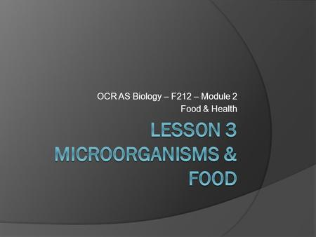 OCR AS Biology – F212 – Module 2 Food & Health. Learning ObjectivesSuccess Criteria  Understand that food spoilage can be harmful to human health. 