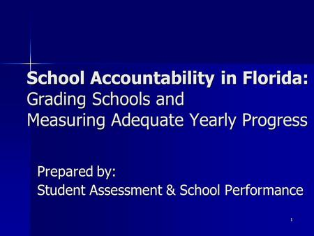 1 Prepared by: Student Assessment & School Performance School Accountability in Florida: Grading Schools and Measuring Adequate Yearly Progress.