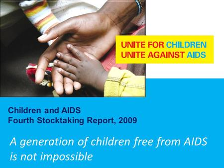 A generation of children free from AIDS is not impossible Children and AIDS Fourth Stocktaking Report, 2009.