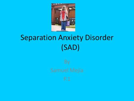 Separation Anxiety Disorder (SAD) By Samuel Mejia P.1.