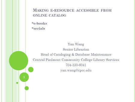 M AKING E - RESOURCE ACCESSIBLE FROM ONLINE CATALOG *e-books *serials Yan Wang Senior Librarian Head of Cataloging & Database Maintenance Central Piedmont.