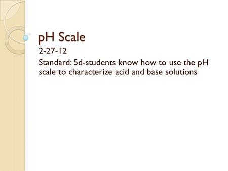 PH Scale 2-27-12 Standard: 5d-students know how to use the pH scale to characterize acid and base solutions.