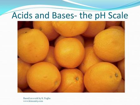 Acids and Bases- the pH Scale Based on work by K. Foglia www.kimunity.com.