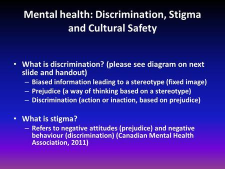 Mental health: <strong>Discrimination</strong>, Stigma and Cultural Safety What is <strong>discrimination</strong>? (please see diagram on next slide and handout) – Biased information leading.