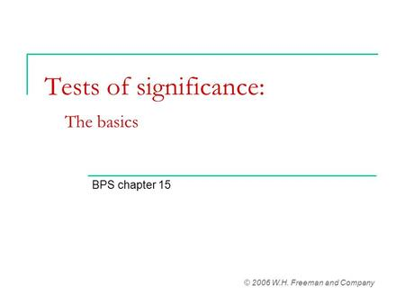 Tests of significance: The basics BPS chapter 15 © 2006 W.H. Freeman and Company.