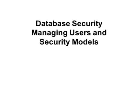 Database Security Managing Users and Security Models.