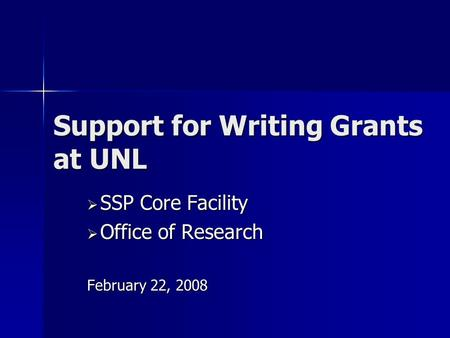 Support for Writing Grants at UNL  SSP Core Facility  Office of Research February 22, 2008.