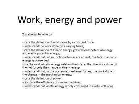 Work, energy and power You should be able to: state the definition of work done by a constant force; understand the work done by a varying force; state.