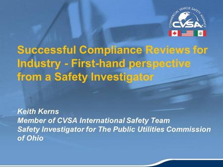 1 Successful Compliance Reviews for Industry - First-hand perspective from a Safety Investigator Keith Kerns Member of CVSA International Safety Team Safety.