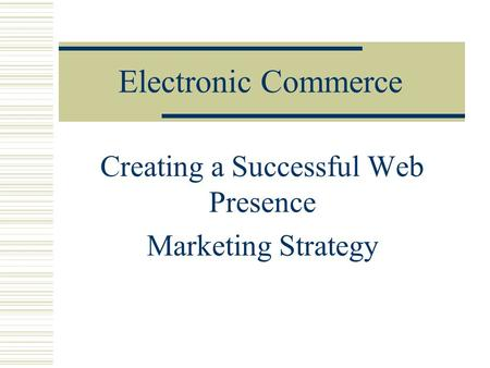 Electronic Commerce Creating a Successful Web Presence Marketing Strategy.
