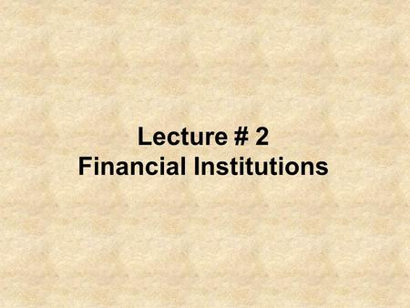 Lecture # 2 Financial Institutions