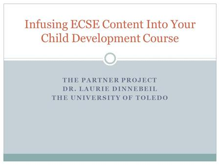 THE PARTNER PROJECT DR. LAURIE DINNEBEIL THE UNIVERSITY OF TOLEDO Infusing ECSE Content Into Your Child Development Course.
