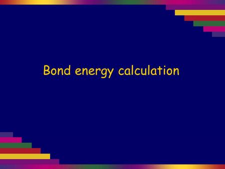 Bond energy calculation. Use the bond energy data on the right to estimate the ∆H for this reaction: CH 4 (g) + 2Cl 2 (g) → CH 2 Cl 2 (g) + 2HCl(g) Cl–Cl.