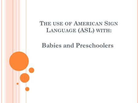 T HE USE OF A MERICAN S IGN L ANGUAGE (ASL) WITH : Babies and Preschoolers.
