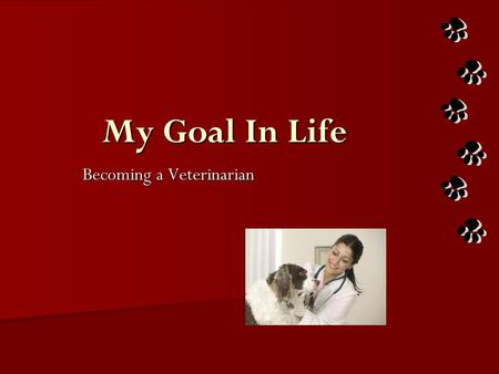 My Goal In Life Becoming a Veterinarian. Being a Veterinarian They deal with animals in a variety of situations, many of which are unpleasant Veterinarian's.