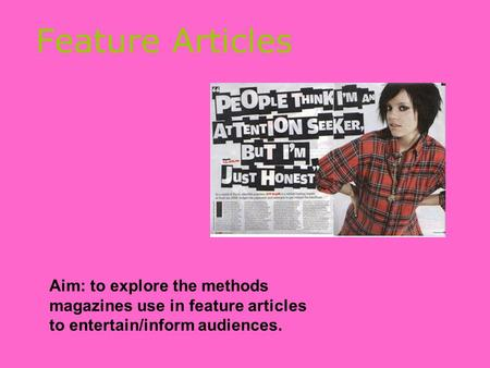 Feature Articles Aim: to explore the methods magazines use in feature articles to entertain/inform audiences.