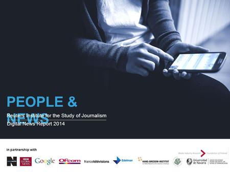 PEOPLE & NEWS Reuters Institute for the Study of Journalism Digital News Report 2014 In partnership with.