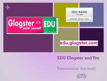 + EDU Glogster and You Presentations that work! Created by Beth van Kan April 2, 2010.