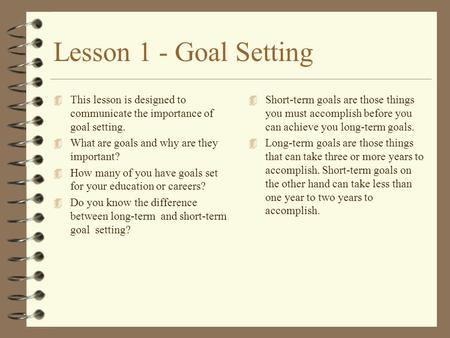 Lesson 1 - Goal Setting 4 This lesson is designed to communicate the importance of goal setting. 4 What are goals and why are they important? 4 How many.
