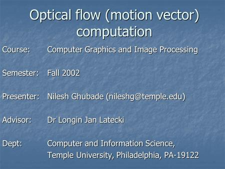 Optical flow (motion vector) computation Course: Computer Graphics and Image Processing Semester:Fall 2002 Presenter:Nilesh Ghubade