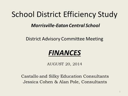 School District Efficiency Study Morrisville-Eaton Central School District Advisory Committee Meeting FINANCES AUGUST 20, 2014 Castallo and Silky Education.