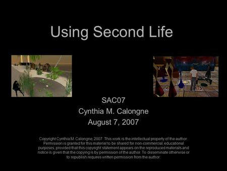 Using Second Life SAC07 Cynthia M. Calongne August 7, 2007 Copyright Cynthia M. Calongne, 2007. This work is the intellectual property of the author. Permission.