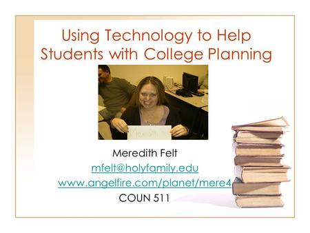 Using Technology to Help Students with College Planning Meredith Felt  COUN 511.