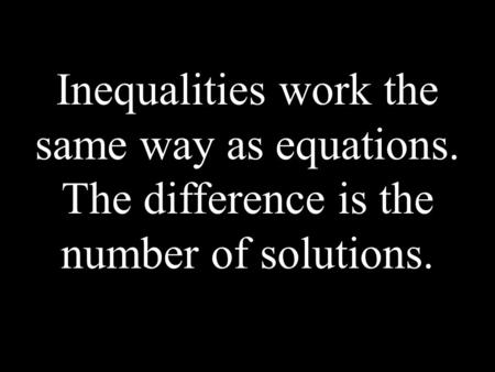 Inequalities work the same way as equations. The difference is the number of solutions.