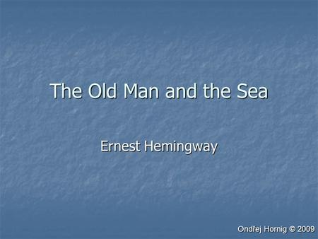 The Old Man and the Sea Ernest Hemingway Ondřej Hornig © 2009.