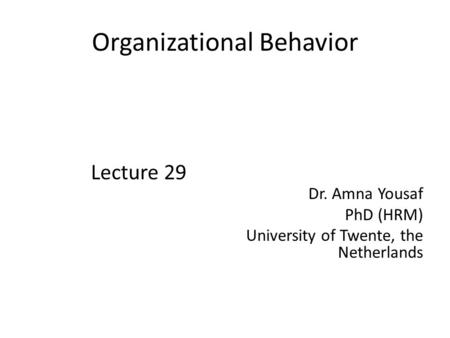 Organizational Behavior Lecture 29 Dr. Amna Yousaf PhD (HRM) University of Twente, the Netherlands.