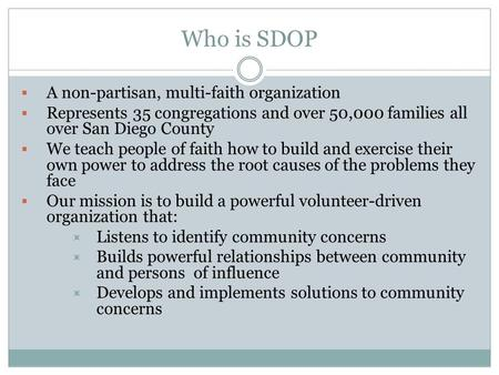 Who is SDOP  A non-partisan, multi-faith organization  Represents 35 congregations and over 50,000 families all over San Diego County  We teach people.