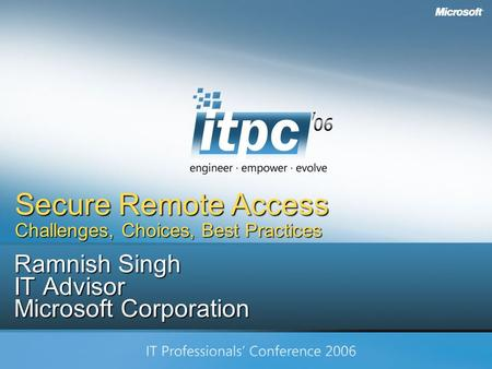 Copyright Microsoft Corp. 2006 Ramnish Singh IT Advisor Microsoft Corporation Secure Remote Access Challenges, Choices, Best Practices.