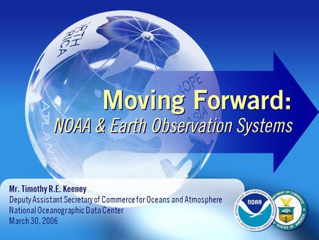 Moving Forward: NOAA & Earth Observation Systems Mr. Timothy R.E. Keeney Deputy Assistant Secretary of Commerce for Oceans and Atmosphere National Oceanographic.
