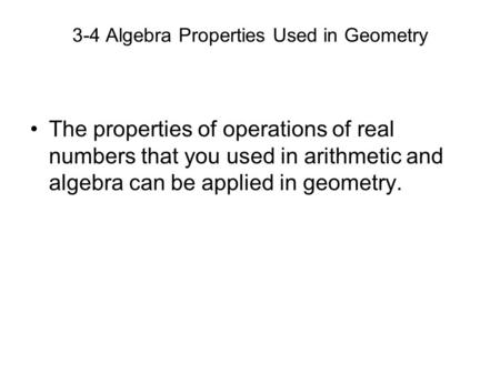 3-4 Algebra Properties Used in Geometry The properties of operations of real numbers that you used in arithmetic and algebra can be applied in geometry.