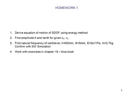 1 HOMEWORK 1 1.Derive equation of motion of SDOF using energy method 2.Find amplitude A and tanΦ for given x 0, v 0 3.Find natural frequency of cantilever,