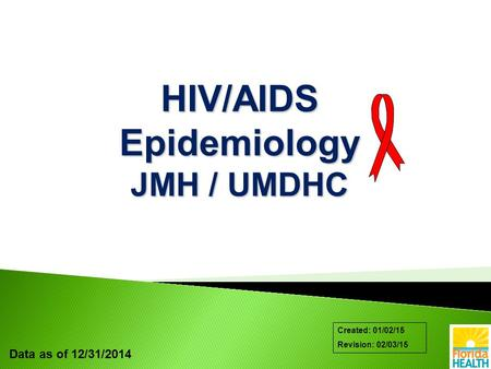 Data as of 12/31/2014 Created: 01/02/15 Revision: 02/03/15 HIV/AIDS Epidemiology JMH / UMDHC.